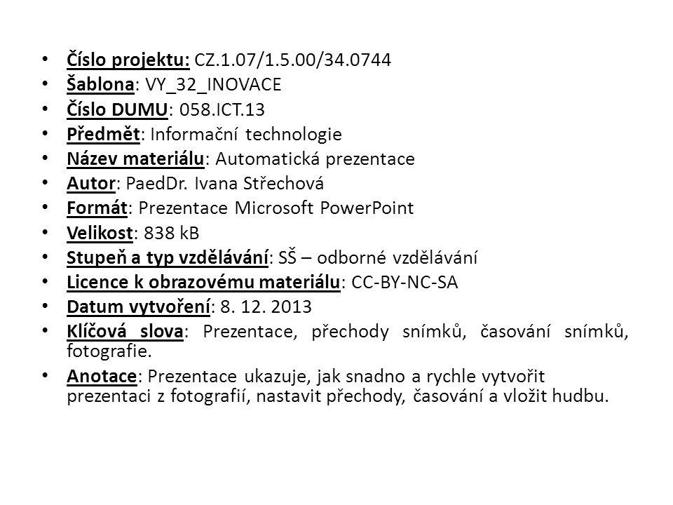 Číslo projektu: CZ.1.07/1.5.00/34.0744 Šablona: VY_32_INOVACE Číslo DUMU: 058.ICT.13 Předmět: Informační technologie Název materiálu: Automatická prezentace Autor: PaedDr.