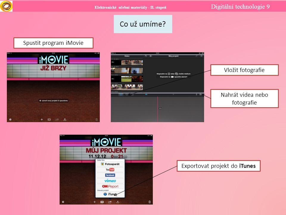 Elektronické učební materiály - II. stupeň Digitální technologie 9 Co už umíme? Spustit program iMovie Vložit fotografie Nahrát videa nebo fotografie
