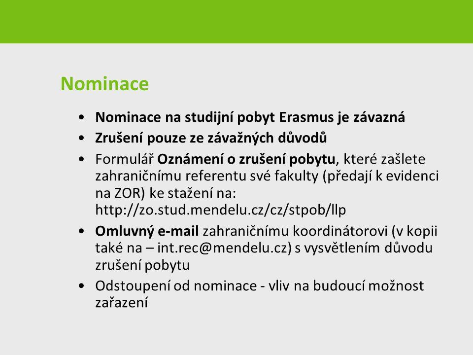 Nominace Nominace na studijní pobyt Erasmus je závazná Zrušení pouze ze závažných důvodů Formulář Oznámení o zrušení pobytu, které zašlete zahraničnímu referentu své fakulty (předají k evidenci na ZOR) ke stažení na: http://zo.stud.mendelu.cz/cz/stpob/llp Omluvný e-mail zahraničnímu koordinátorovi (v kopii také na – int.rec@mendelu.cz) s vysvětlením důvodu zrušení pobytu Odstoupení od nominace - vliv na budoucí možnost zařazení