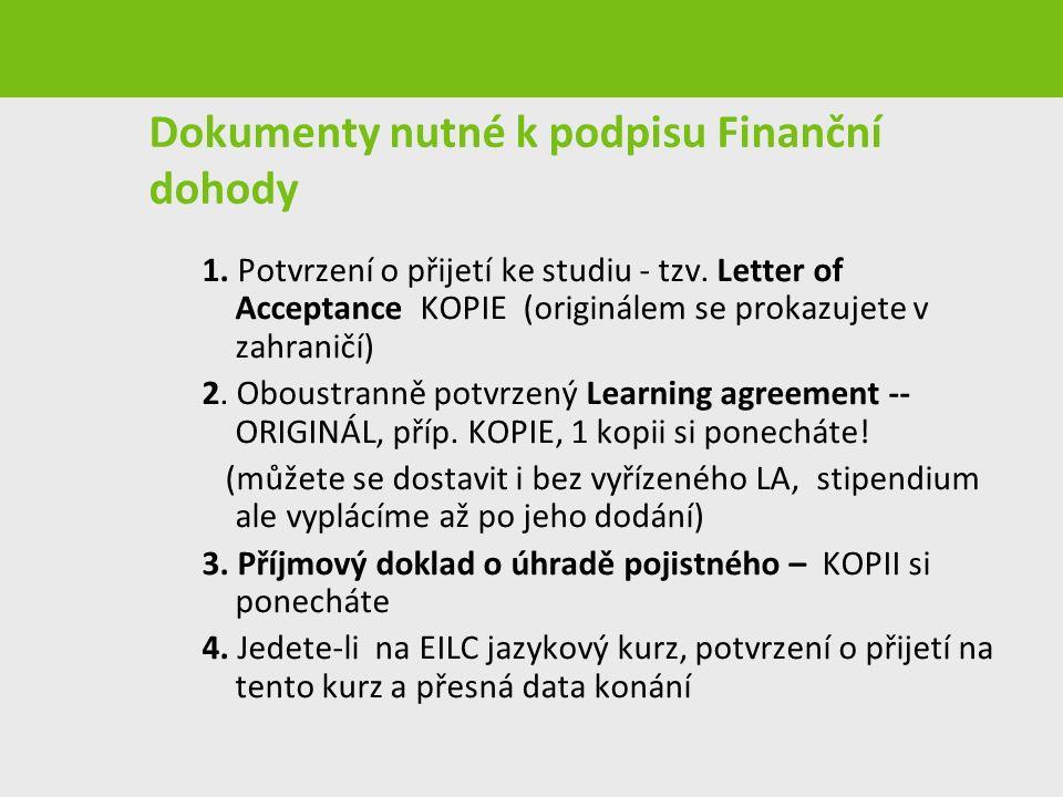Dokumenty nutné k podpisu Finanční dohody 1. Potvrzení o přijetí ke studiu - tzv. Letter of Acceptance KOPIE (originálem se prokazujete v zahraničí) 2