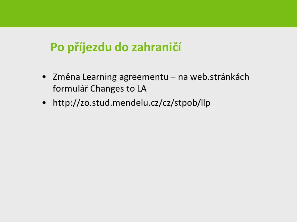 Po příjezdu do zahraničí Změna Learning agreementu – na web.stránkách formulář Changes to LA http://zo.stud.mendelu.cz/cz/stpob/llp