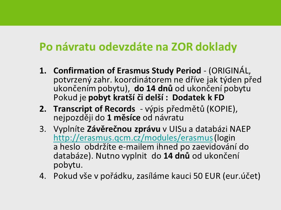 Po návratu odevzdáte na ZOR doklady 1.Confirmation of Erasmus Study Period - (ORIGINÁL, potvrzený zahr. koordinátorem ne dříve jak týden před ukončení