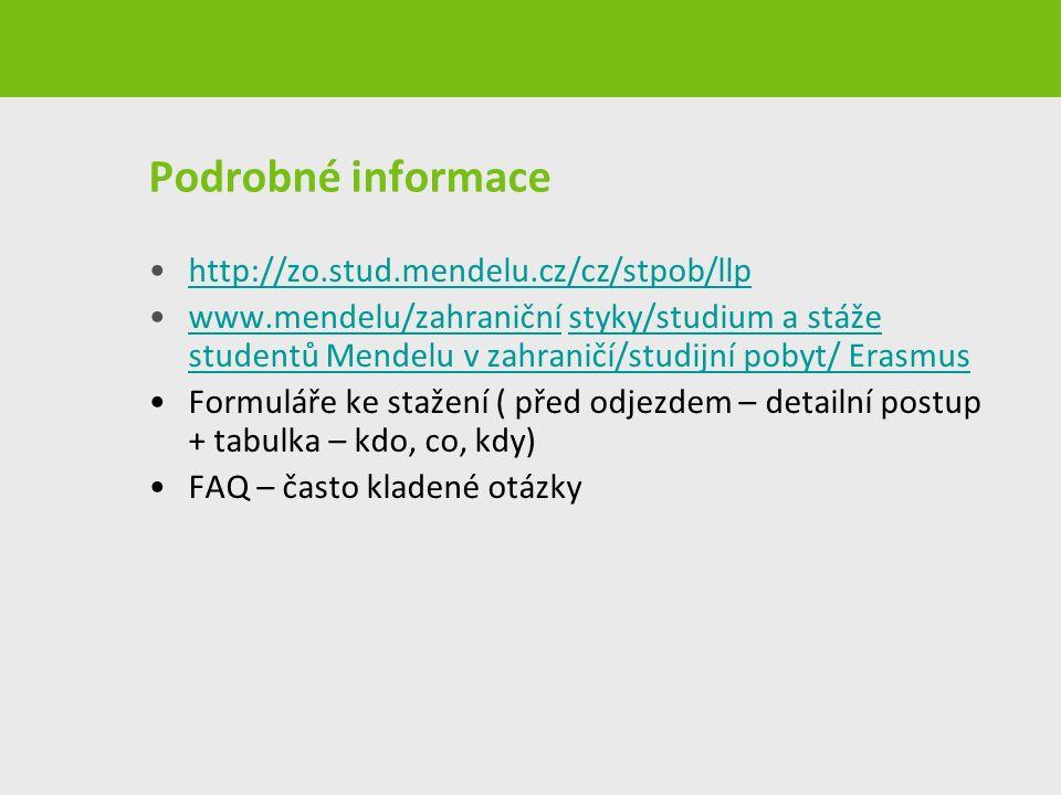 Podrobné informace http://zo.stud.mendelu.cz/cz/stpob/llp www.mendelu/zahraniční styky/studium a stáže studentů Mendelu v zahraničí/studijní pobyt/ Erasmuswww.mendelu/zahraniční Formuláře ke stažení ( před odjezdem – detailní postup + tabulka – kdo, co, kdy) FAQ – často kladené otázky