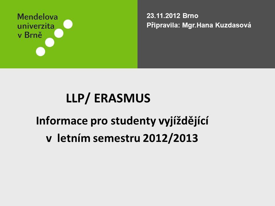 LLP/ ERASMUS 23.11.2012 Brno Připravila: Mgr.Hana Kuzdasová Informace pro studenty vyjíždějící v letním semestru 2012/2013