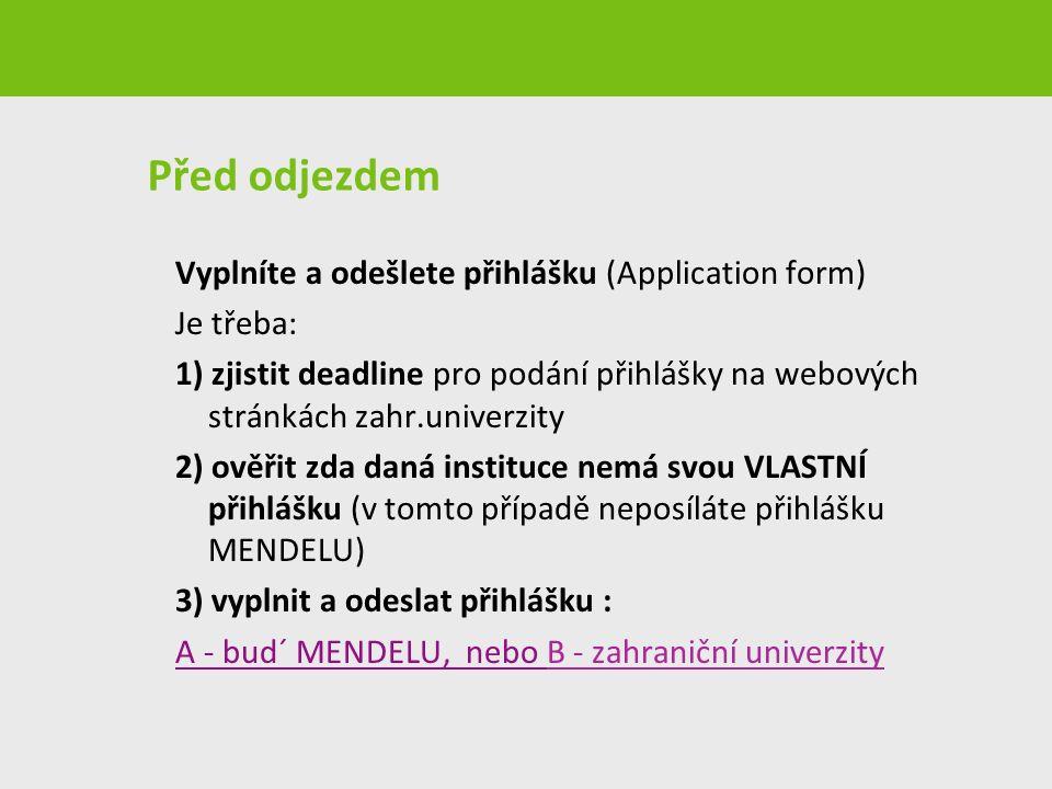 Před odjezdem Vyplníte a odešlete přihlášku (Application form) Je třeba: 1) zjistit deadline pro podání přihlášky na webových stránkách zahr.univerzity 2) ověřit zda daná instituce nemá svou VLASTNÍ přihlášku (v tomto případě neposíláte přihlášku MENDELU) 3) vyplnit a odeslat přihlášku : A - bud´ MENDELU, nebo B - zahraniční univerzity