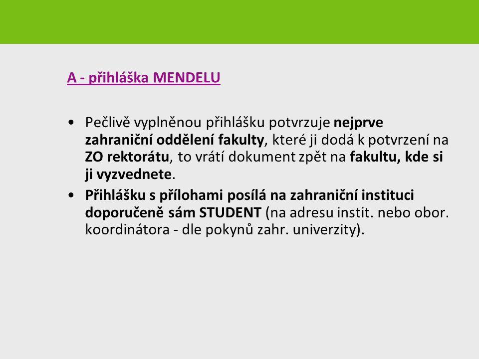 A - přihláška MENDELU Pečlivě vyplněnou přihlášku potvrzuje nejprve zahraniční oddělení fakulty, které ji dodá k potvrzení na ZO rektorátu, to vrátí dokument zpět na fakultu, kde si ji vyzvednete.