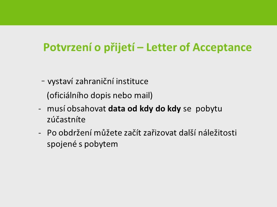 Potvrzení o přijetí – Letter of Acceptance - vystaví zahraniční instituce (oficiálního dopis nebo mail) -musí obsahovat data od kdy do kdy se pobytu zúčastníte -Po obdržení můžete začít zařizovat další náležitosti spojené s pobytem