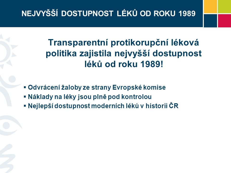 NEJVYŠŠÍ DOSTUPNOST LÉKŮ OD ROKU 1989 Transparentní protikorupční léková politika zajistila nejvyšší dostupnost léků od roku 1989.