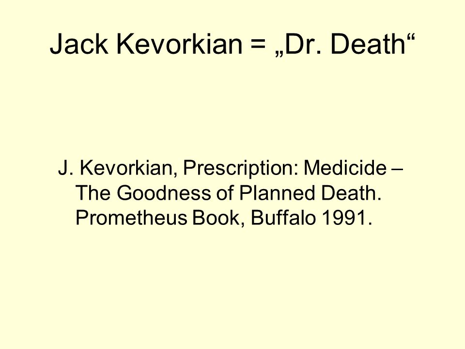 "Jack Kevorkian = ""Dr. Death J. Kevorkian, Prescription: Medicide – The Goodness of Planned Death."