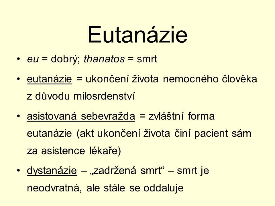 """Eutanázie eu = dobrý; thanatos = smrt eutanázie = ukončení života nemocného člověka z důvodu milosrdenství asistovaná sebevražda = zvláštní forma eutanázie (akt ukončení života činí pacient sám za asistence lékaře) dystanázie – """"zadržená smrt – smrt je neodvratná, ale stále se oddaluje"""