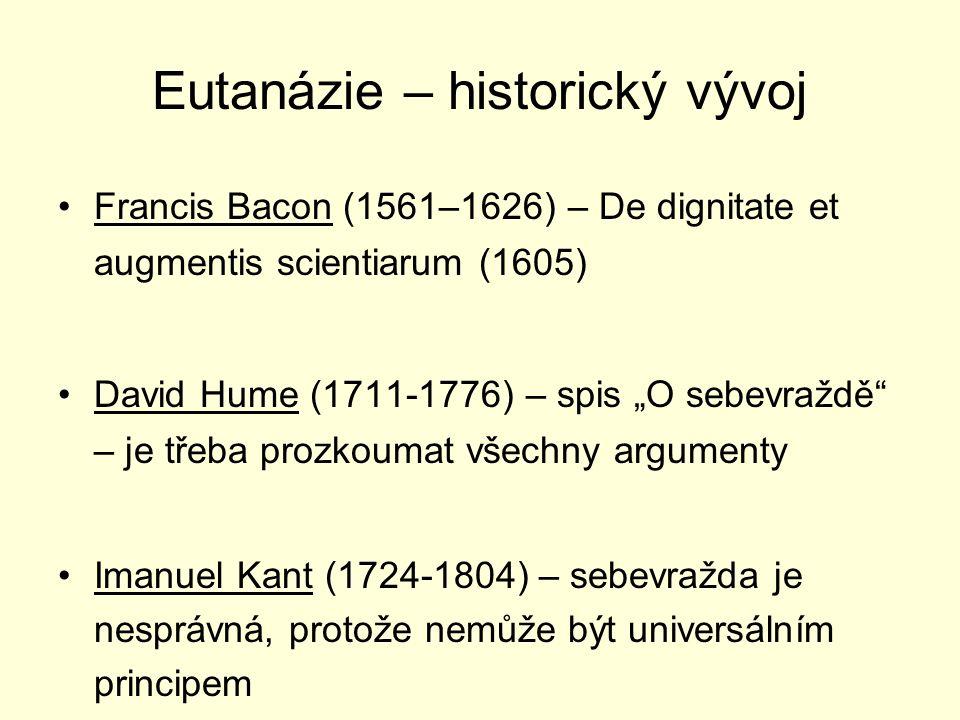"""Eutanázie – historický vývoj Francis Bacon (1561–1626) – De dignitate et augmentis scientiarum (1605) David Hume (1711-1776) – spis """"O sebevraždě – je třeba prozkoumat všechny argumenty Imanuel Kant (1724-1804) – sebevražda je nesprávná, protože nemůže být universálním principem"""