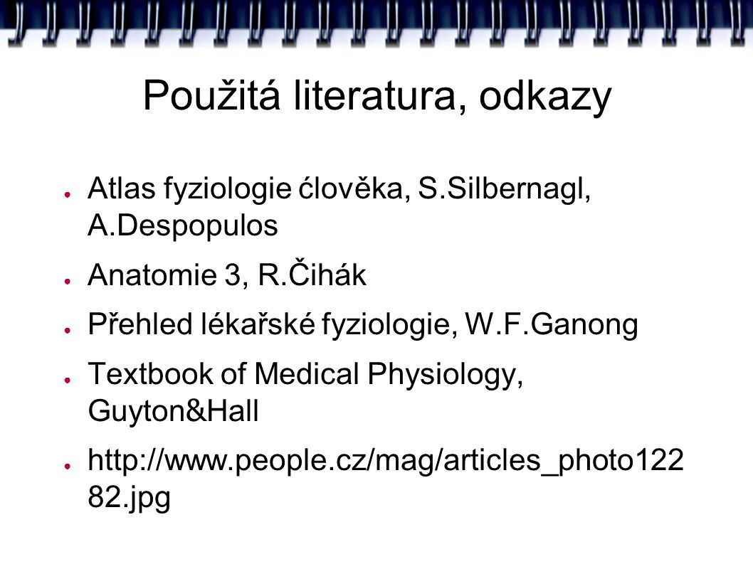 Použitá literatura, odkazy ● Atlas fyziologie ćlověka, S.Silbernagl, A.Despopulos ● Anatomie 3, R.Čihák ● Přehled lékařské fyziologie, W.F.Ganong ● Textbook of Medical Physiology, Guyton & Hall ● http://www.people.cz/mag/articles_photo122 82.jpg