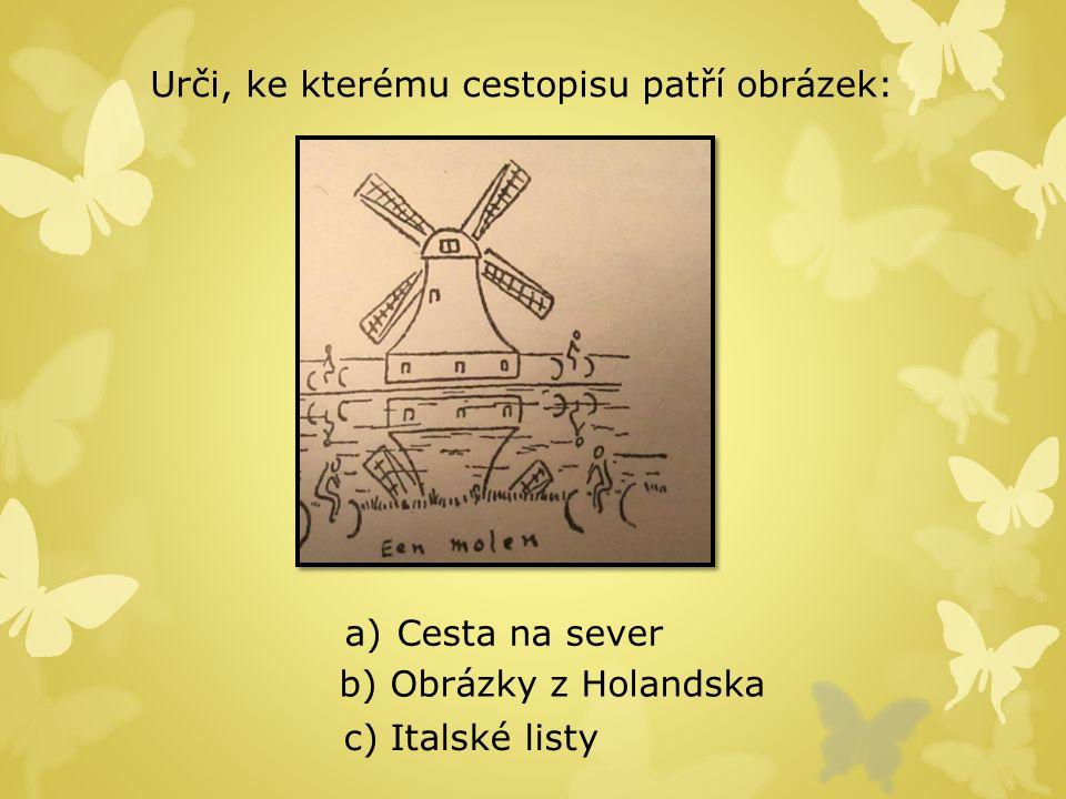 Urči, ke kterému cestopisu patří obrázek: a) Cesta na sever Cesta na sever b) Obrázky z Holandska c) Italské listy
