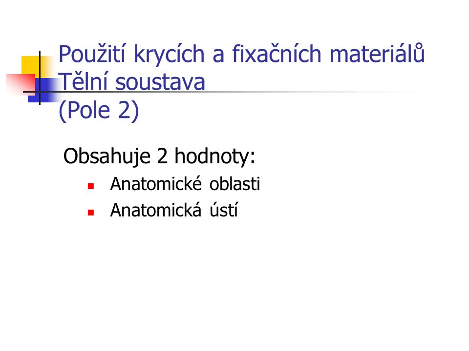 Použití krycích a fixačních materiálů Tělní soustava (Pole 2) Obsahuje 2 hodnoty: Anatomické oblasti Anatomická ústí