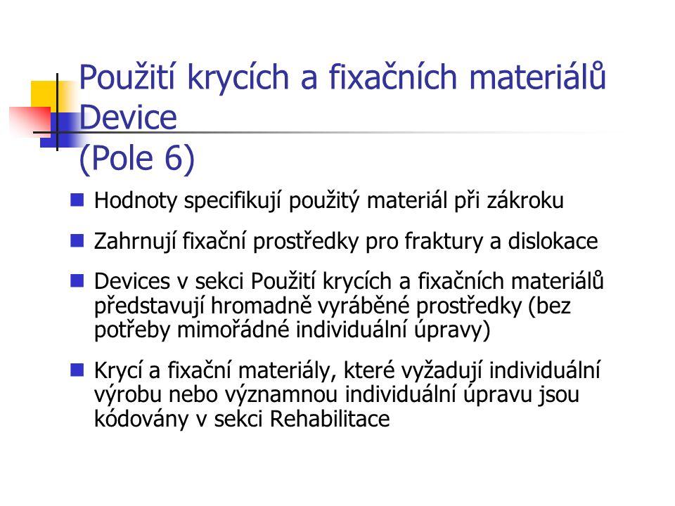 Použití krycích a fixačních materiálů Device (Pole 6) Hodnoty specifikují použitý materiál při zákroku Zahrnují fixační prostředky pro fraktury a dislokace Devices v sekci Použití krycích a fixačních materiálů představují hromadně vyráběné prostředky (bez potřeby mimořádné individuální úpravy) Krycí a fixační materiály, které vyžadují individuální výrobu nebo významnou individuální úpravu jsou kódovány v sekci Rehabilitace