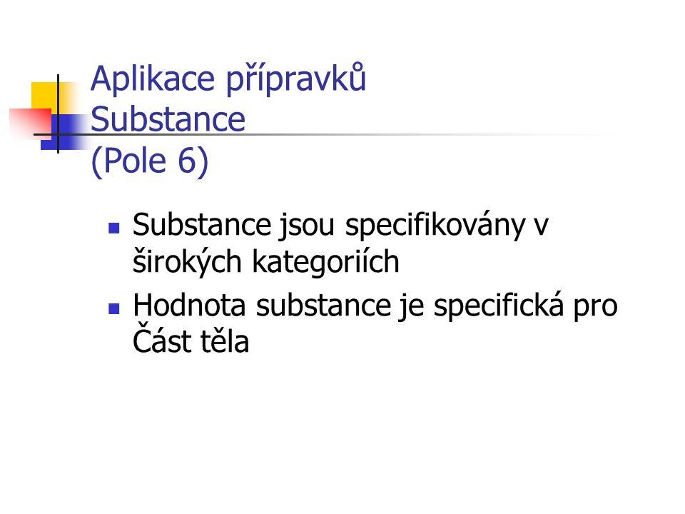 Aplikace přípravků Substance (Pole 6) Substance jsou specifikovány v širokých kategoriích Hodnota substance je specifická pro Část těla