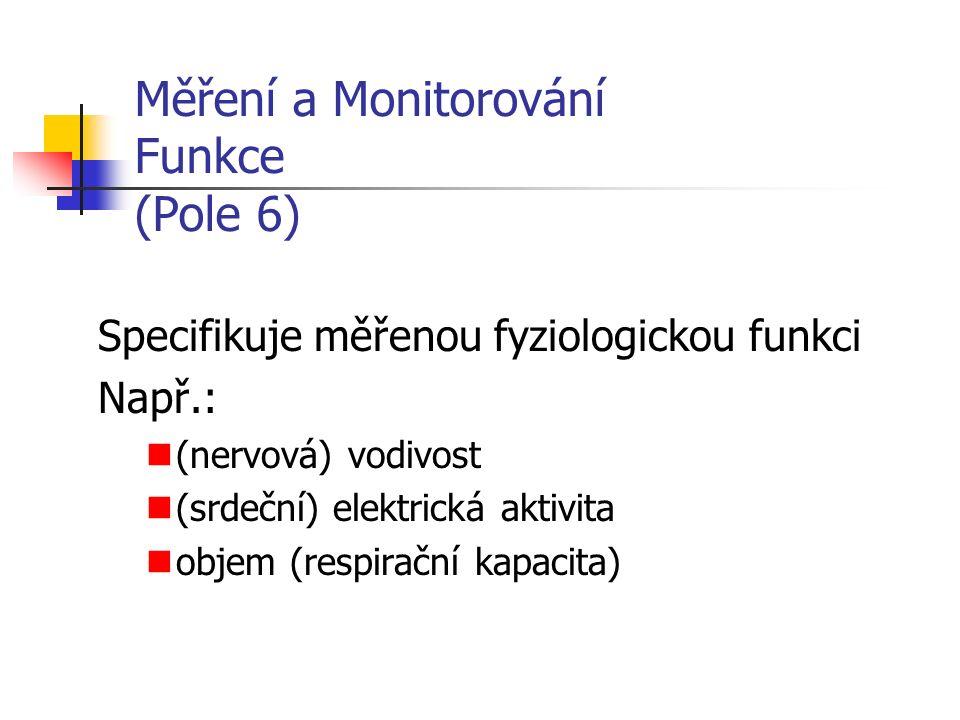Měření a Monitorování Funkce (Pole 6) Specifikuje měřenou fyziologickou funkci Např.: (nervová) vodivost (srdeční) elektrická aktivita objem (respirační kapacita)