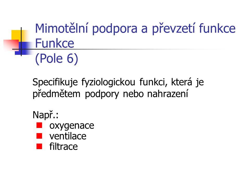 Mimotělní podpora a převzetí funkce Funkce (Pole 6) Specifikuje fyziologickou funkci, která je předmětem podpory nebo nahrazení Např.: oxygenace ventilace filtrace