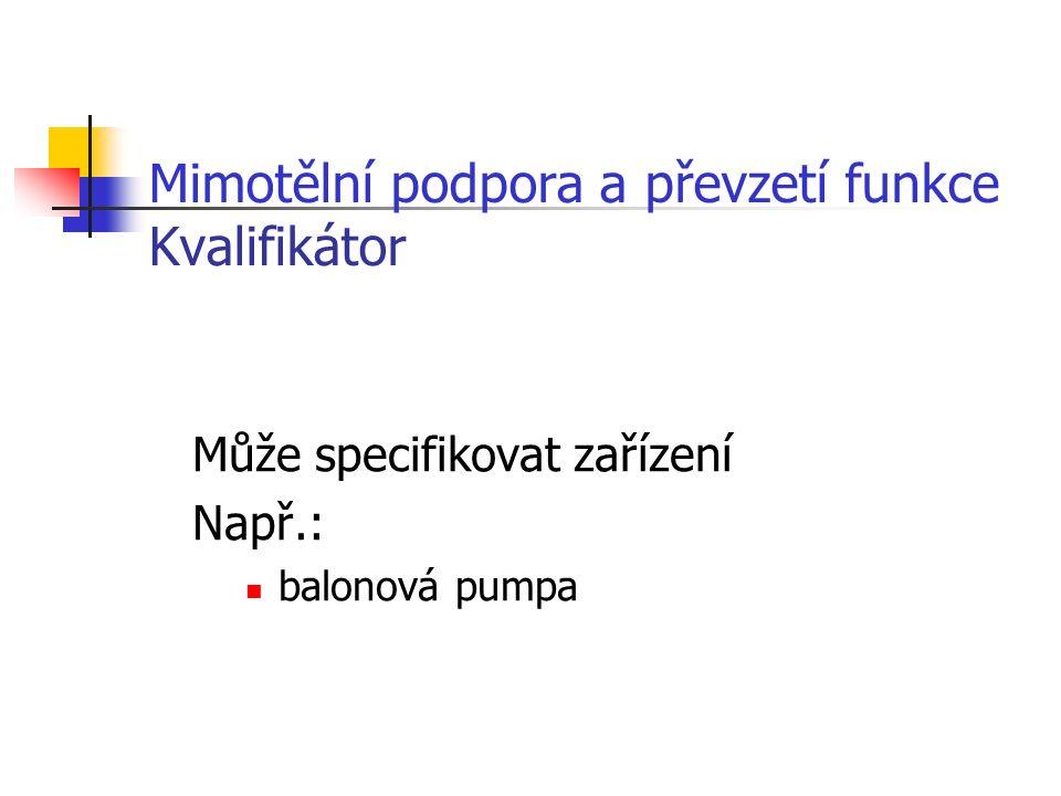 Mimotělní podpora a převzetí funkce Kvalifikátor Může specifikovat zařízení Např.: balonová pumpa