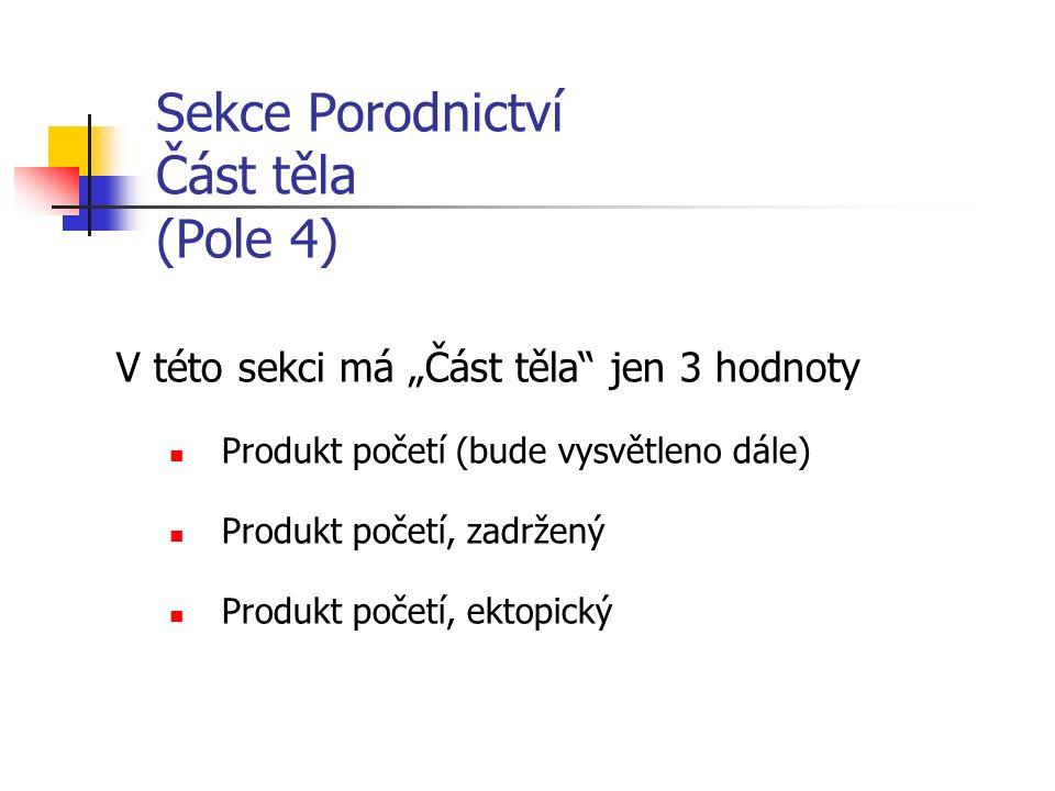 """Sekce Porodnictví Část těla (Pole 4) V této sekci má """"Část těla jen 3 hodnoty Produkt početí (bude vysvětleno dále) Produkt početí, zadržený Produkt početí, ektopický"""