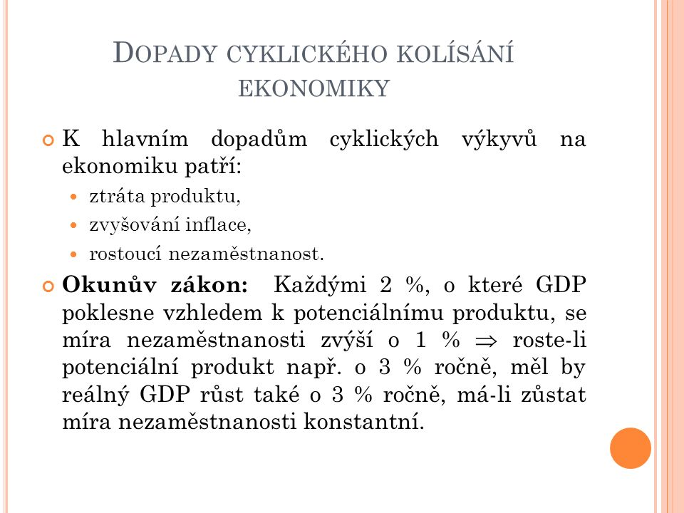 D OPADY CYKLICKÉHO KOLÍSÁNÍ EKONOMIKY K hlavním dopadům cyklických výkyvů na ekonomiku patří: ztráta produktu, zvyšování inflace, rostoucí nezaměstnan