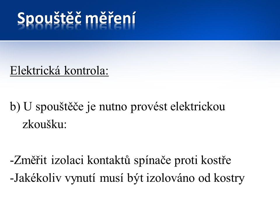 Elektrická kontrola: b) U spouštěče je nutno provést elektrickou zkoušku: -Změřit izolaci kontaktů spínače proti kostře -Jakékoliv vynutí musí být izolováno od kostry