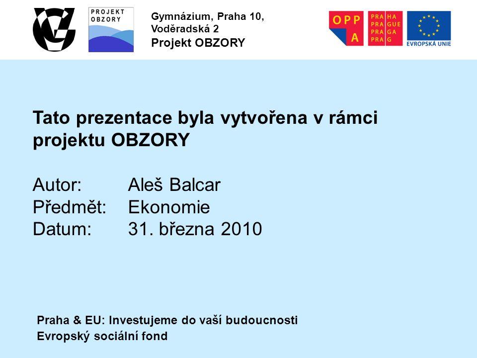 Praha & EU: Investujeme do vaší budoucnosti Evropský sociální fond Gymnázium, Praha 10, Voděradská 2 Projekt OBZORY Tato prezentace byla vytvořena v rámci projektu OBZORY Autor:Aleš Balcar Předmět:Ekonomie Datum:31.