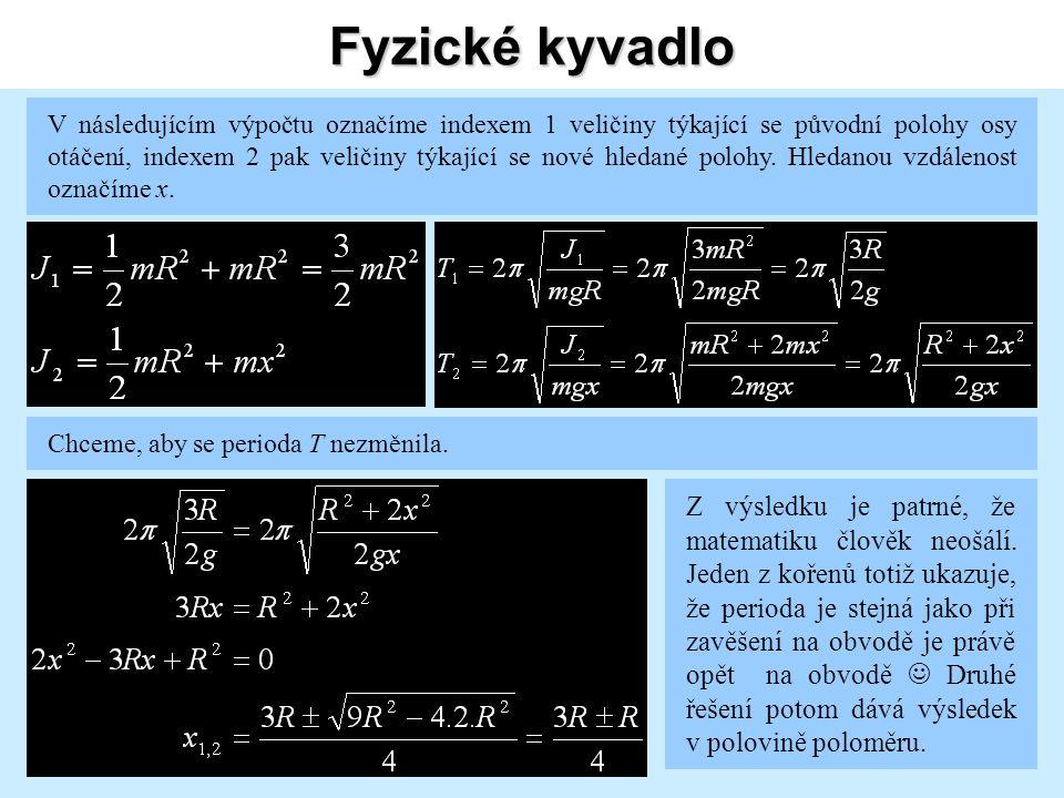 Fyzické kyvadlo V následujícím výpočtu označíme indexem 1 veličiny týkající se původní polohy osy otáčení, indexem 2 pak veličiny týkající se nové hledané polohy.
