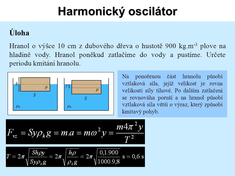 Harmonický oscilátor Úloha Hranol o výšce 10 cm z dubového dřeva o hustotě 900 kg.m -3 plove na hladině vody.