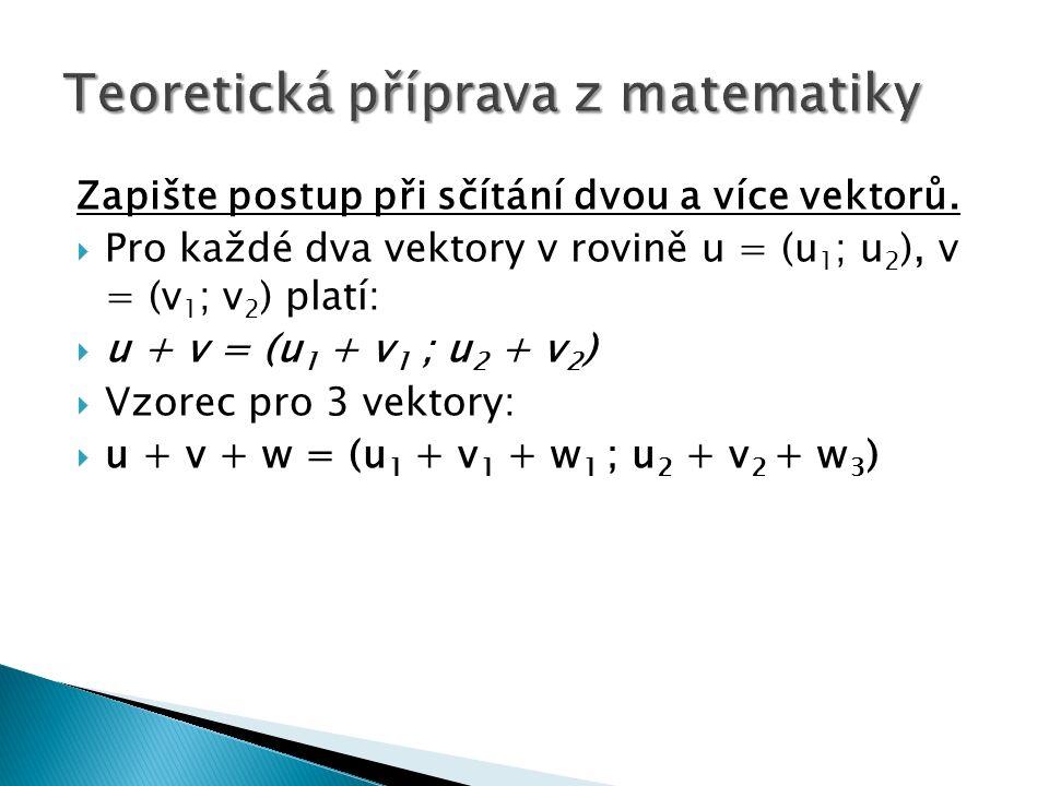 Zapište postup při sčítání dvou a více vektorů.  Pro každé dva vektory v rovině u = (u 1 ; u 2 ), v = (v 1 ; v 2 ) platí:  u + v = (u 1 + v 1 ; u 2