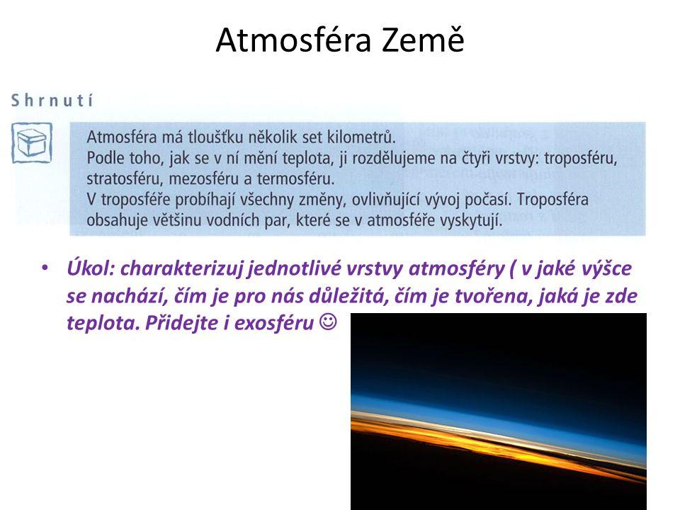 Atmosféra Země Úkol: charakterizuj jednotlivé vrstvy atmosféry ( v jaké výšce se nachází, čím je pro nás důležitá, čím je tvořena, jaká je zde teplota.