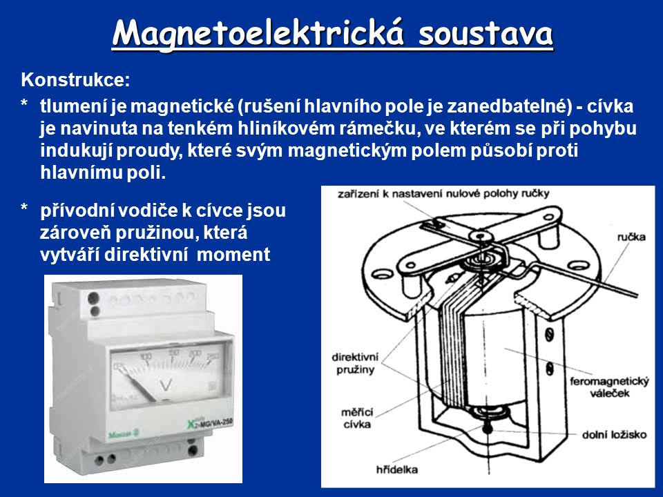 Magnetoelektrická soustava *přívodní vodiče k cívce jsou zároveň pružinou, která vytváří direktivní moment Konstrukce: *tlumení je magnetické (rušení hlavního pole je zanedbatelné) - cívka je navinuta na tenkém hliníkovém rámečku, ve kterém se při pohybu indukují proudy, které svým magnetickým polem působí proti hlavnímu poli.