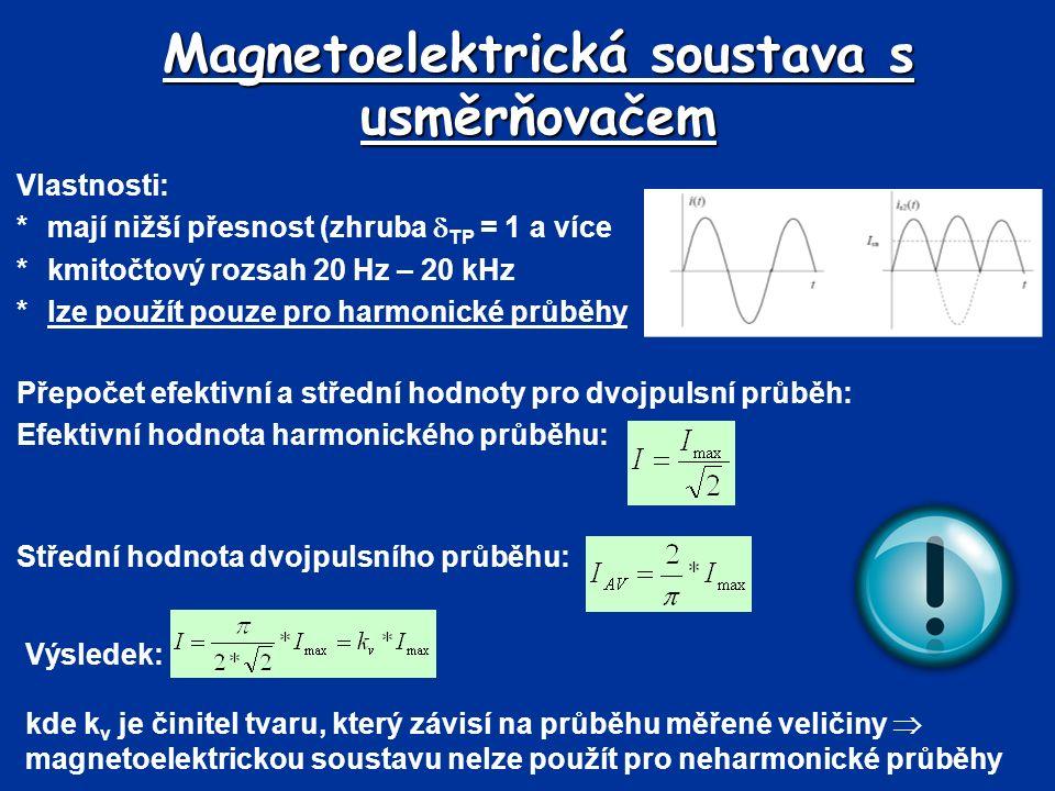 Magnetoelektrická soustava s usměrňovačem Vlastnosti: *mají nižší přesnost (zhruba  TP = 1 a více *kmitočtový rozsah 20 Hz – 20 kHz * lze použít pouze pro harmonické průběhy Přepočet efektivní a střední hodnoty pro dvojpulsní průběh: Efektivní hodnota harmonického průběhu: Střední hodnota dvojpulsního průběhu: Výsledek: kde k v je činitel tvaru, který závisí na průběhu měřené veličiny  magnetoelektrickou soustavu nelze použít pro neharmonické průběhy