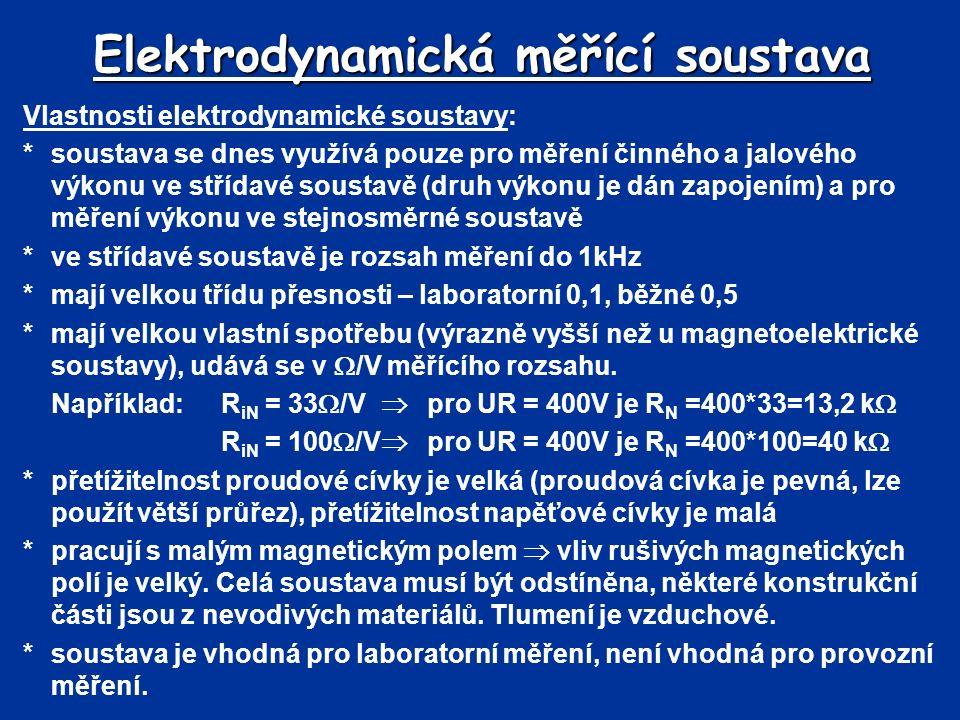 Elektrodynamická měřící soustava Vlastnosti elektrodynamické soustavy: *soustava se dnes využívá pouze pro měření činného a jalového výkonu ve střídavé soustavě (druh výkonu je dán zapojením) a pro měření výkonu ve stejnosměrné soustavě *ve střídavé soustavě je rozsah měření do 1kHz *mají velkou třídu přesnosti – laboratorní 0,1, běžné 0,5 *mají velkou vlastní spotřebu (výrazně vyšší než u magnetoelektrické soustavy), udává se v  /V měřícího rozsahu.