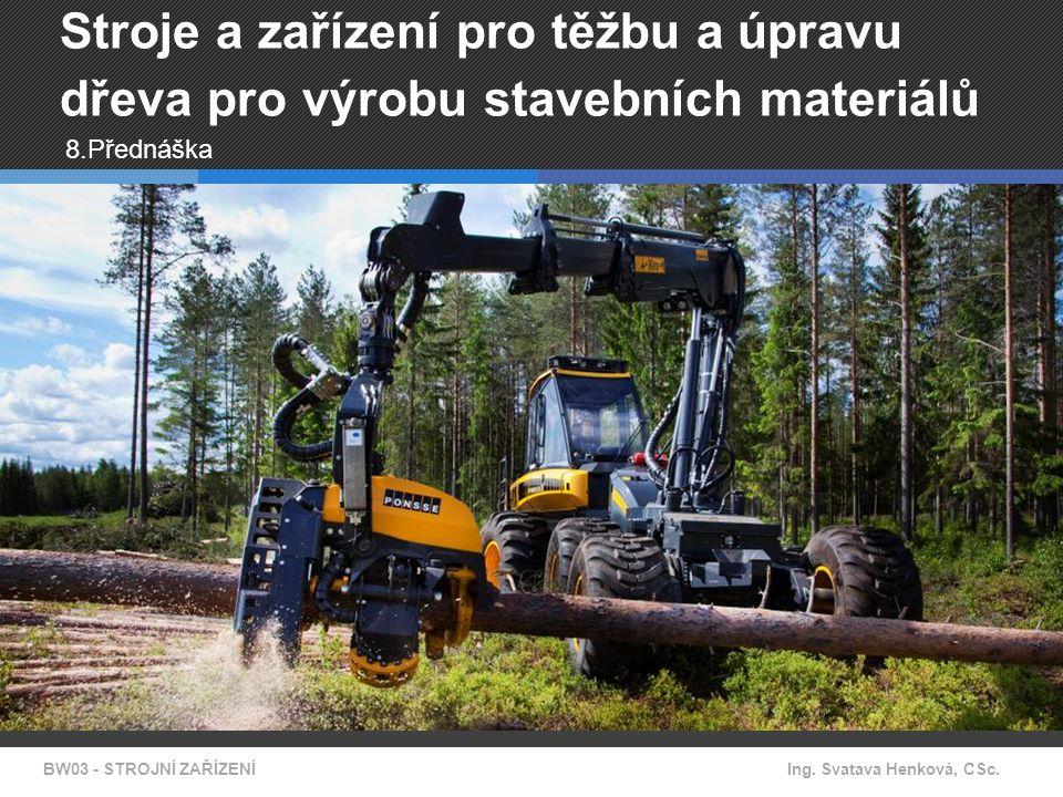 BW03 - STROJNÍ ZAŘÍZENÍIng. Svatava Henková, CSc. Stroje a zařízení pro těžbu a úpravu dřeva pro výrobu stavebních materiálů 8.Přednáška