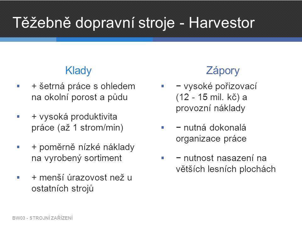 Těžebně dopravní stroje - Harvestor Klady  + šetrná práce s ohledem na okolní porost a půdu  + vysoká produktivita práce (až 1 strom/min)  + poměrně nízké náklady na vyrobený sortiment  + menší úrazovost než u ostatních strojů Zápory  − vysoké pořizovací (12 - 15 mil.
