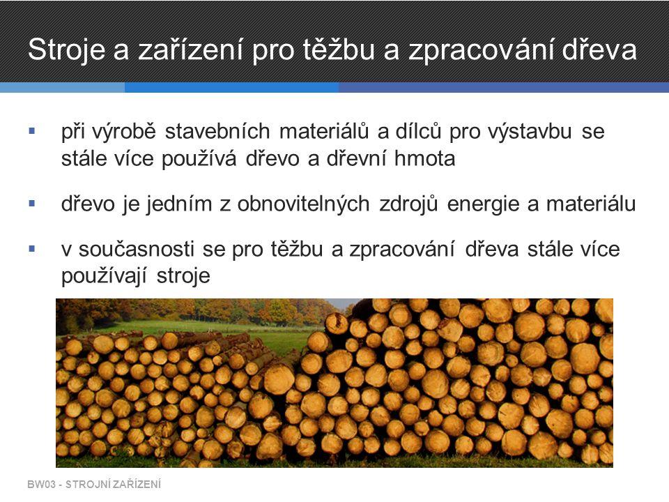 Stroje a zařízení pro těžbu a zpracování dřeva  při výrobě stavebních materiálů a dílců pro výstavbu se stále více používá dřevo a dřevní hmota  dřevo je jedním z obnovitelných zdrojů energie a materiálu  v současnosti se pro těžbu a zpracování dřeva stále více používají stroje BW03 - STROJNÍ ZAŘÍZENÍ