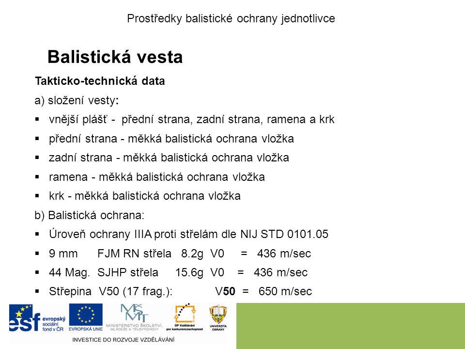 Balistická vesta Takticko-technická data a) složení vesty:  vnější plášť - přední strana, zadní strana, ramena a krk  přední strana - měkká balistická ochrana vložka  zadní strana - měkká balistická ochrana vložka  ramena - měkká balistická ochrana vložka  krk - měkká balistická ochrana vložka b) Balistická ochrana:  Úroveň ochrany IIIA proti střelám dle NIJ STD 0101.05  9 mm FJM RN střela 8.2g V0 = 436 m/sec  44 Mag.
