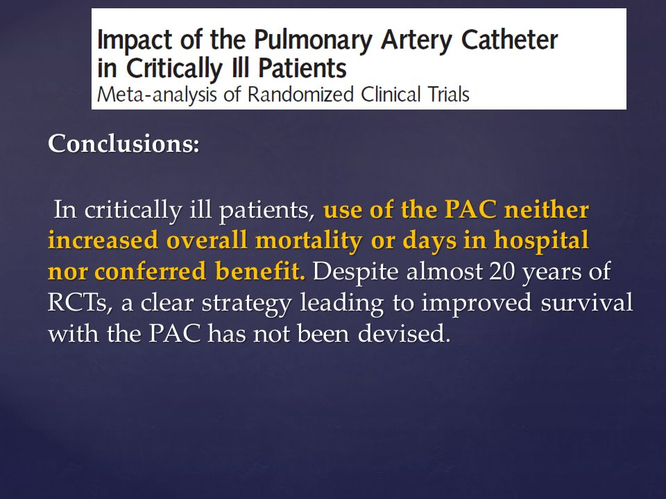 Conclusions: In critically ill patients, use of the PAC neither increased overall mortality or days in hospital nor conferred benefit.