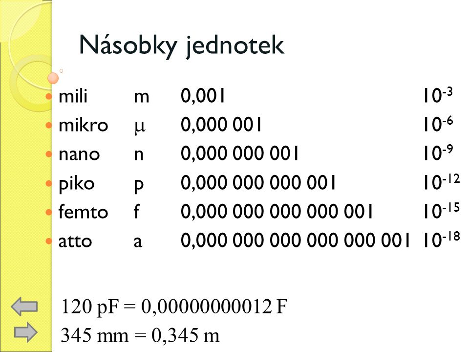 Násobky jednotek milim0,001 10 -3 mikro  0,000 001 10 -6 nano n0,000 000 001 10 -9 pikop0,000 000 000 001 10 -12 femtof0,000 000 000 000 001 10 -15 attoa0,000 000 000 000 000 001 10 -18 120 pF = 0,00000000012 F 345 mm = 0,345 m