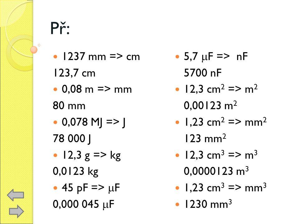Př: 1237 mm => cm 123,7 cm 0,08 m => mm 80 mm 0,078 MJ => J 78 000 J 12,3 g => kg 0,0123 kg 45 pF =>  F 0,000 045  F 5,7  F => nF 5700 nF 12,3 cm 2 => m 2 0,00123 m 2 1,23 cm 2 => mm 2 123 mm 2 12,3 cm 3 => m 3 0,0000123 m 3 1,23 cm 3 => mm 3 1230 mm 3