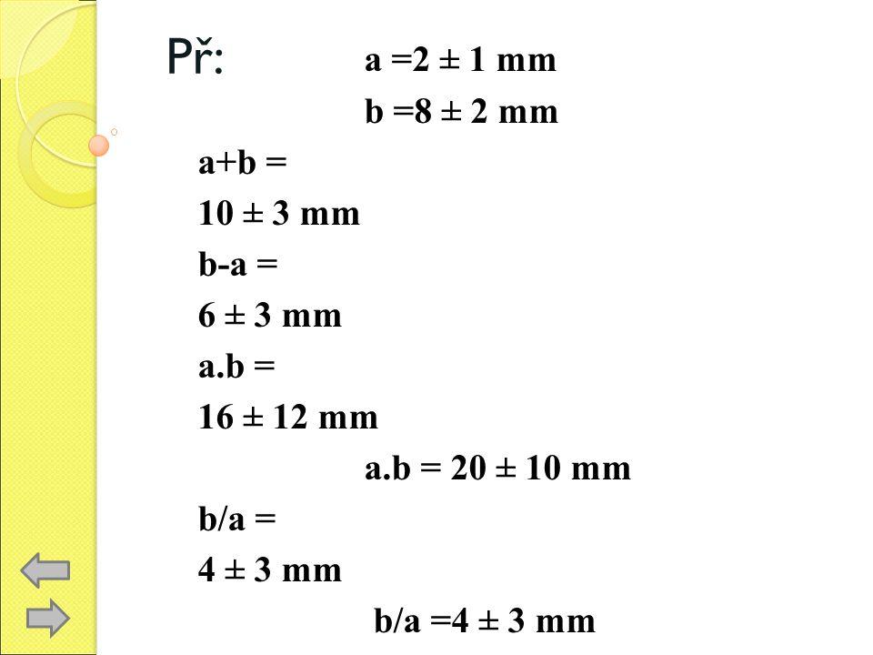 Př: a =2 ± 1 mm b =8 ± 2 mm a+b = 10 ± 3 mm b-a = 6 ± 3 mm a.b = 16 ± 12 mm a.b = 20 ± 10 mm b/a = 4 ± 3 mm b/a =4 ± 3 mm