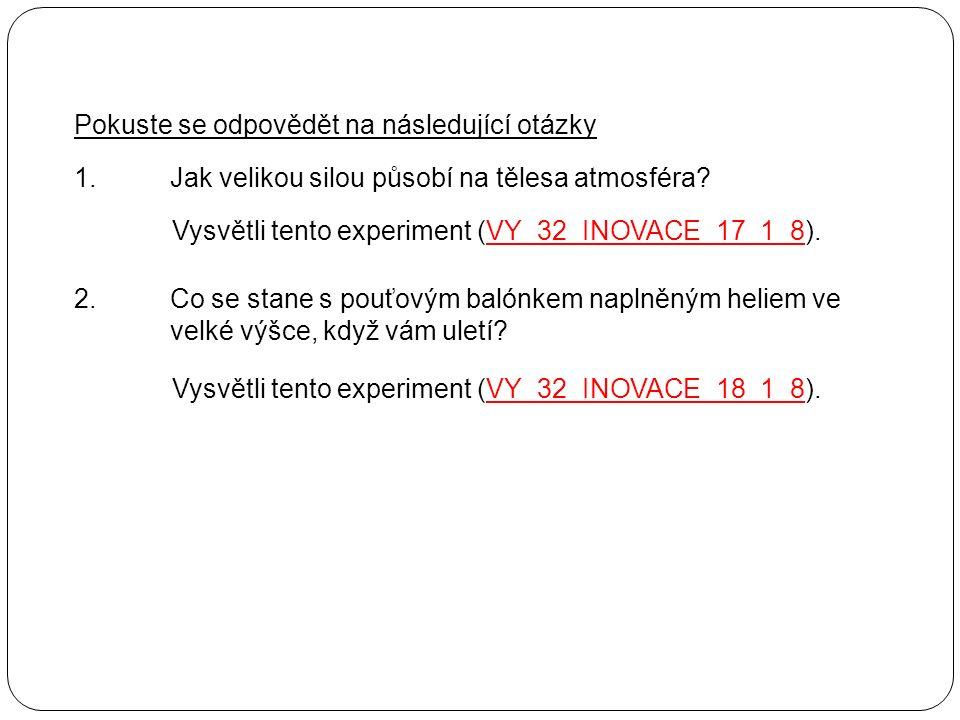 Pokuste se odpovědět na následující otázky 1.Jak velikou silou působí na tělesa atmosféra? Vysvětli tento experiment (VY_32_INOVACE_17_1_8).VY_32_INOV