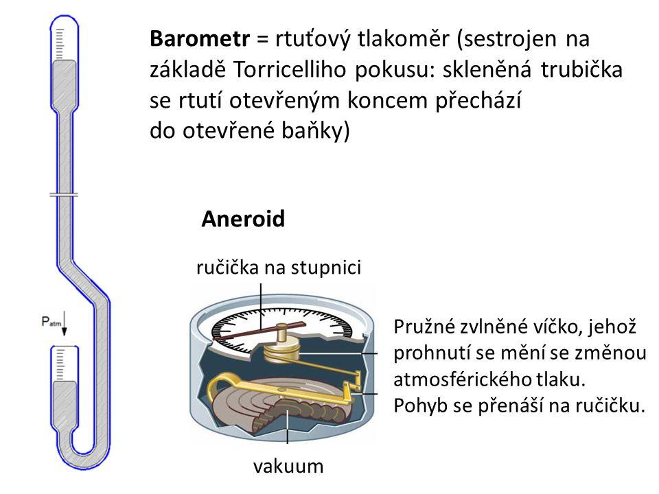 Barometr = rtuťový tlakoměr (sestrojen na základě Torricelliho pokusu: skleněná trubička se rtutí otevřeným koncem přechází do otevřené baňky) vakuum ručička na stupnici Aneroid Pružné zvlněné víčko, jehož prohnutí se mění se změnou atmosférického tlaku.