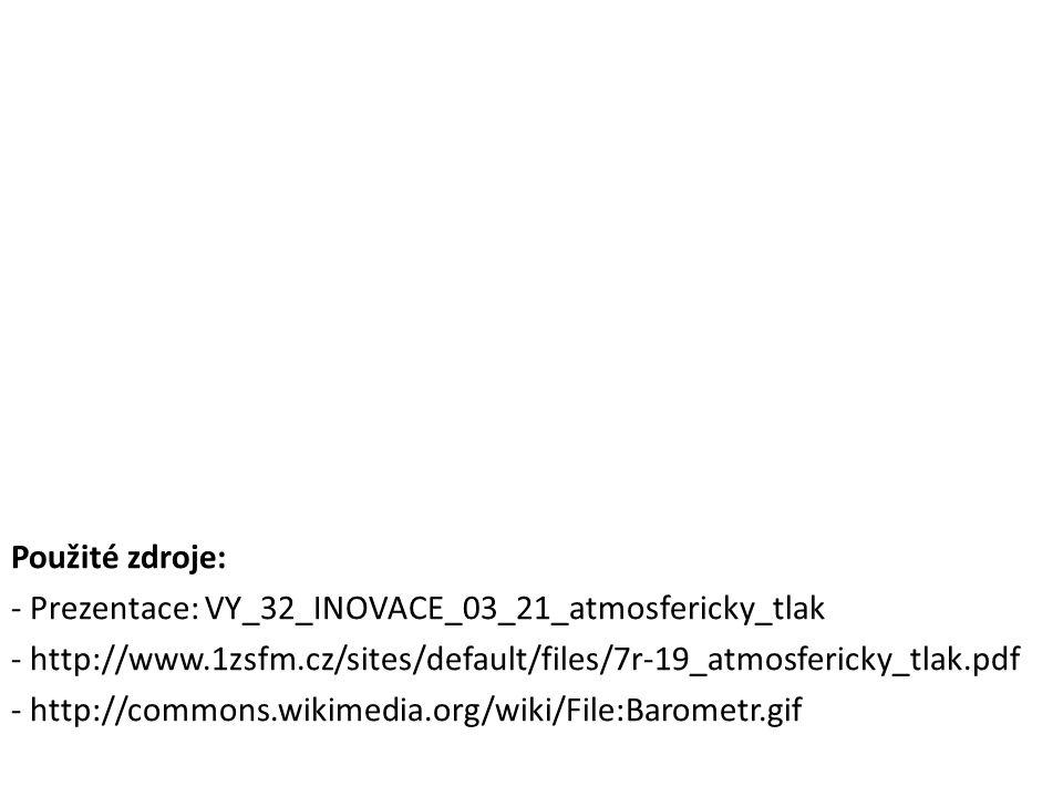 Použité zdroje: - Prezentace: VY_32_INOVACE_03_21_atmosfericky_tlak - http://www.1zsfm.cz/sites/default/files/7r-19_atmosfericky_tlak.pdf - http://commons.wikimedia.org/wiki/File:Barometr.gif