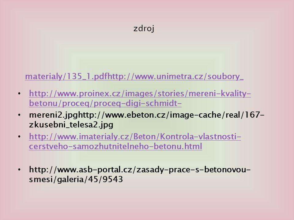 zdroj http://www.proinex.cz/images/stories/mereni-kvality- betonu/proceq/proceq-digi-schmidt- http://www.proinex.cz/images/stories/mereni-kvality- betonu/proceq/proceq-digi-schmidt- mereni2.jpghttp://www.ebeton.cz/image-cache/real/167- zkusebni_telesa2.jpg http://www.imaterialy.cz/Beton/Kontrola-vlastnosti- cerstveho-samozhutnitelneho-betonu.html http://www.imaterialy.cz/Beton/Kontrola-vlastnosti- cerstveho-samozhutnitelneho-betonu.html http://www.asb-portal.cz/zasady-prace-s-betonovou- smesi/galeria/45/9543 materialy/135_1.pdfhttp://www.unimetra.cz/soubory_