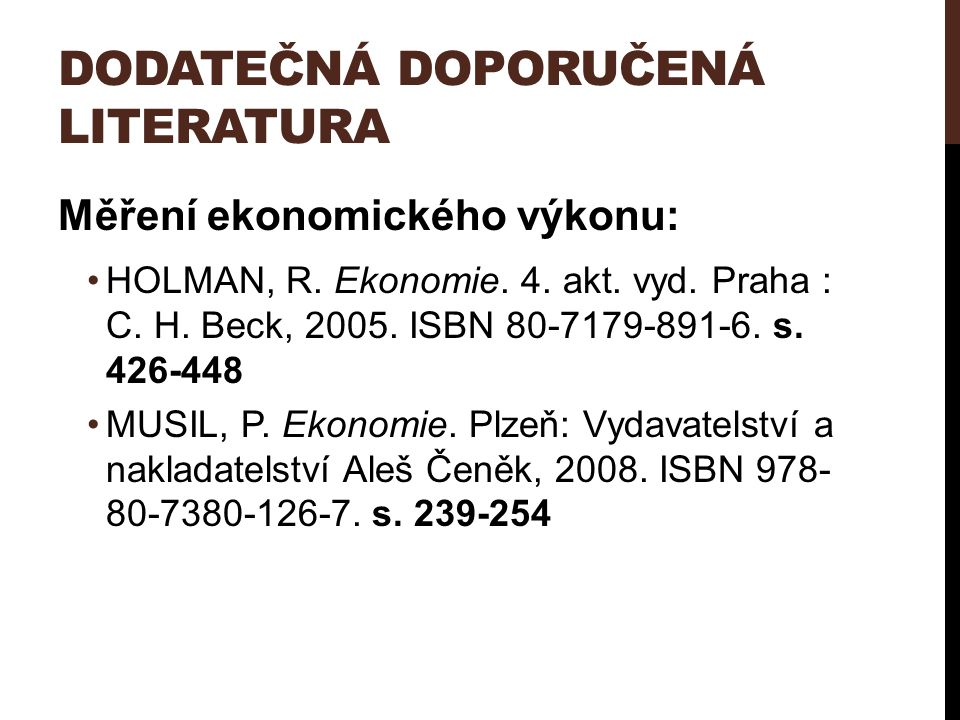DODATEČNÁ DOPORUČENÁ LITERATURA Měření ekonomického výkonu: HOLMAN, R. Ekonomie. 4. akt. vyd. Praha : C. H. Beck, 2005. ISBN 80-7179-891-6. s. 426-448