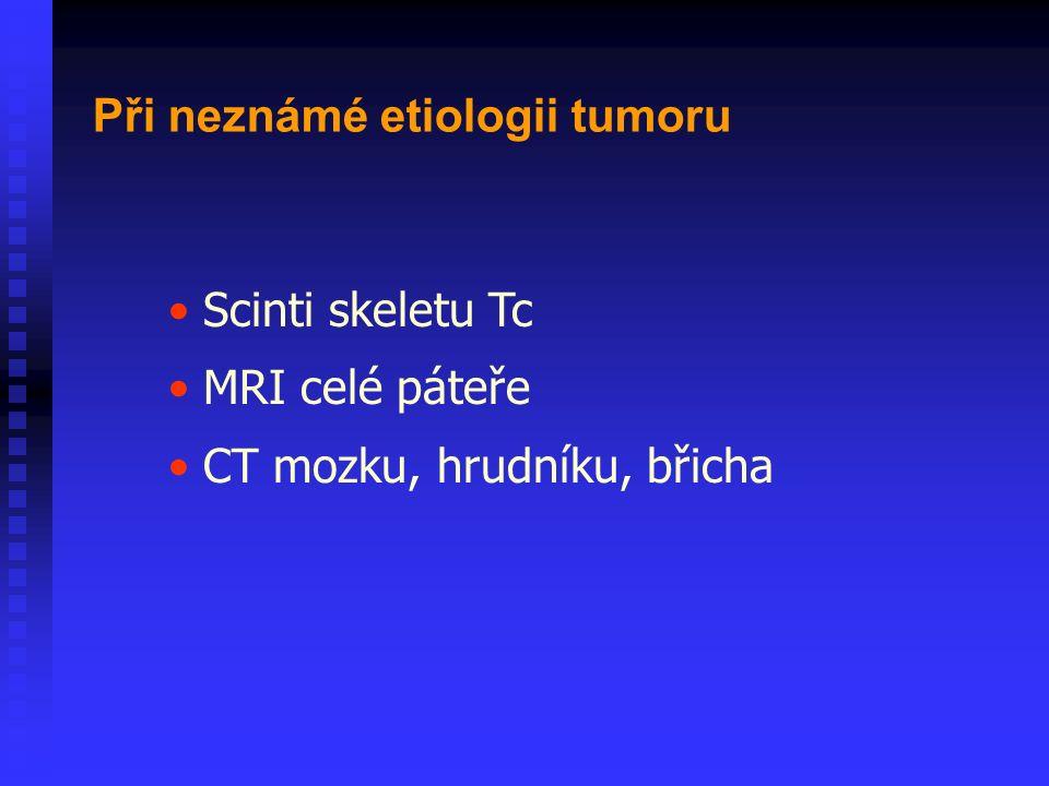Scinti skeletu Tc MRI celé páteře CT mozku, hrudníku, břicha Při neznámé etiologii tumoru