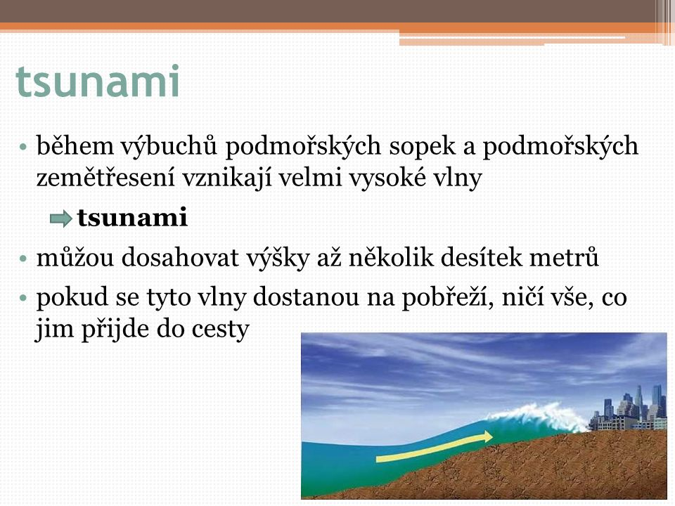 tsunami během výbuchů podmořských sopek a podmořských zemětřesení vznikají velmi vysoké vlny tsunami můžou dosahovat výšky až několik desítek metrů pokud se tyto vlny dostanou na pobřeží, ničí vše, co jim přijde do cesty