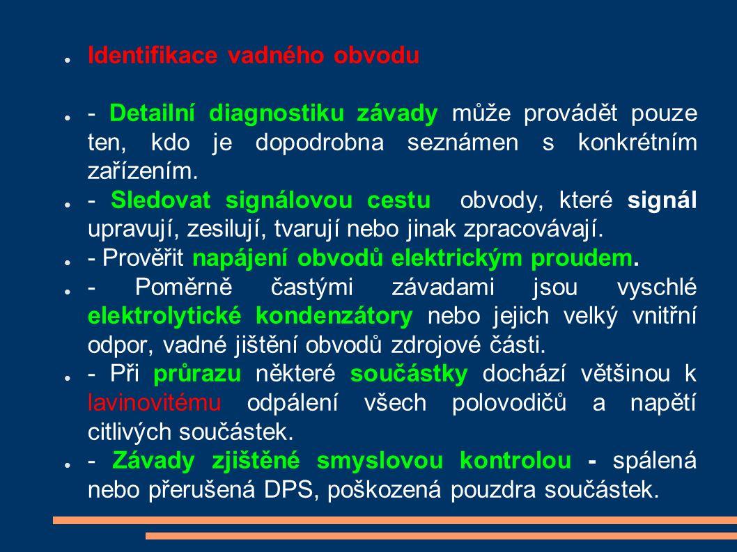 ● Identifikace vadného obvodu ● - Detailní diagnostiku závady může provádět pouze ten, kdo je dopodrobna seznámen s konkrétním zařízením. ● - Sledovat
